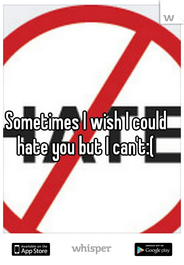 Sometimes I wish I could hate you but I can't:(