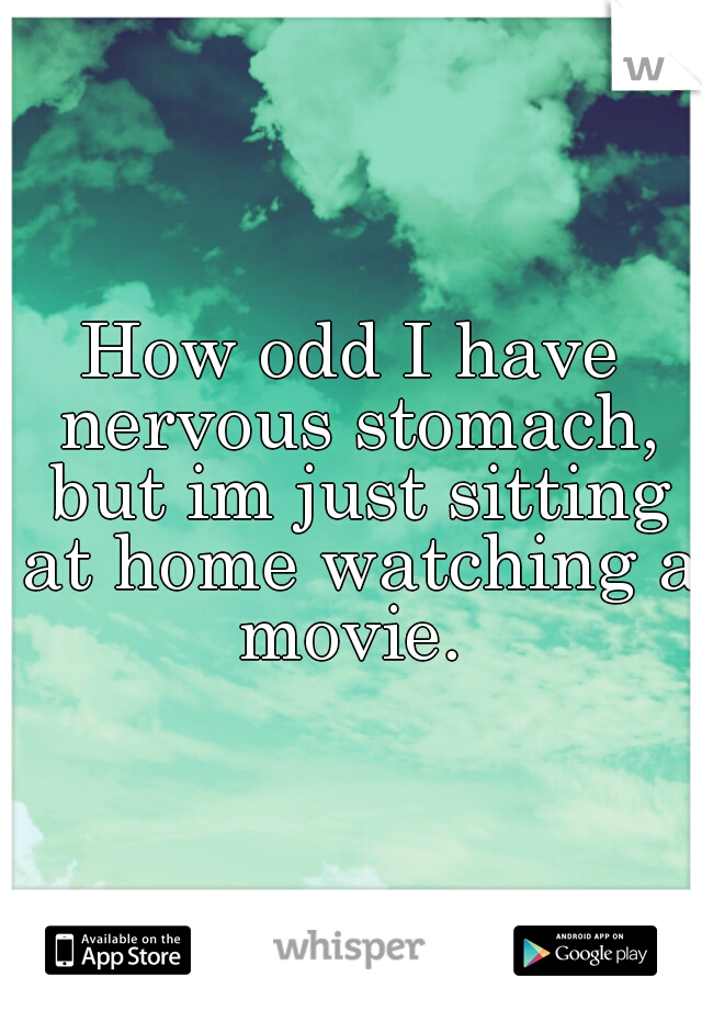 How odd I have nervous stomach, but im just sitting at home watching a movie.
