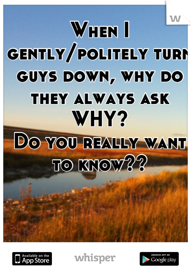 When I gently/politely turn guys down, why do they always ask WHY?  Do you really want to know??