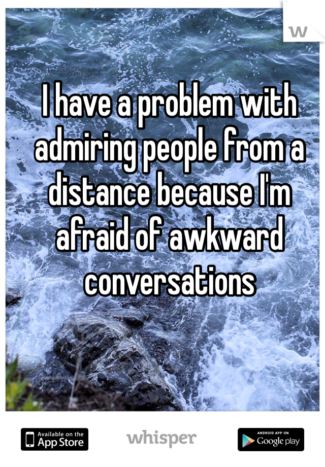 I have a problem with admiring people from a distance because I'm afraid of awkward conversations