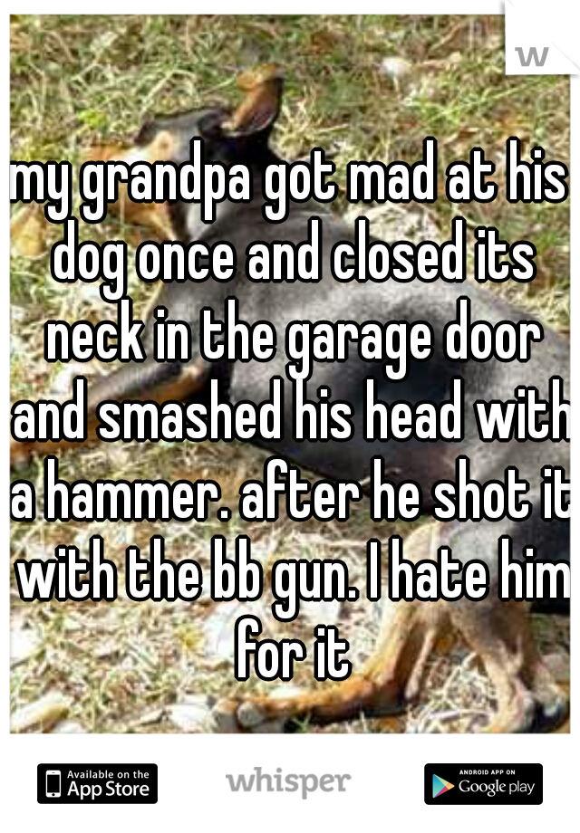 my grandpa got mad at his dog once and closed its neck in the garage door and smashed his head with a hammer. after he shot it with the bb gun. I hate him for it