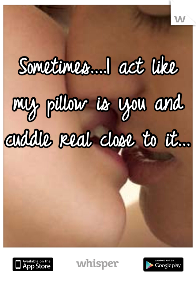 Sometimes....I act like my pillow is you and cuddle real close to it...