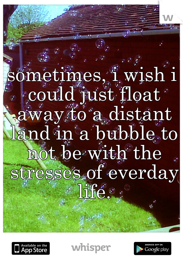 sometimes, i wish i could just float away to a distant land in a bubble to not be with the stresses of everday life.