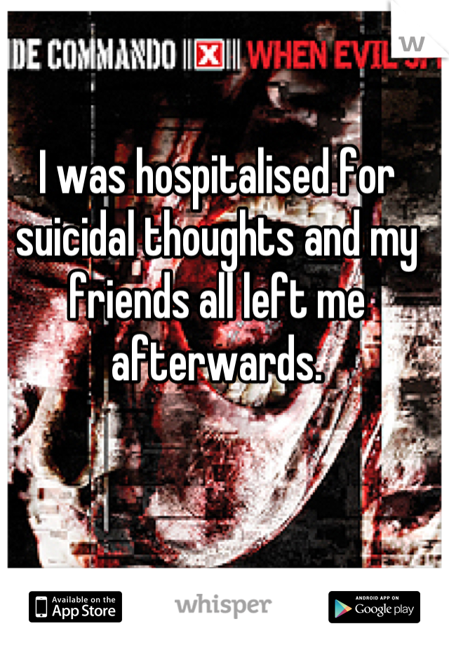 I was hospitalised for suicidal thoughts and my friends all left me afterwards.