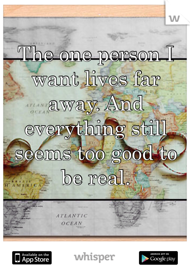 The one person I want lives far away. And everything still seems too good to be real.