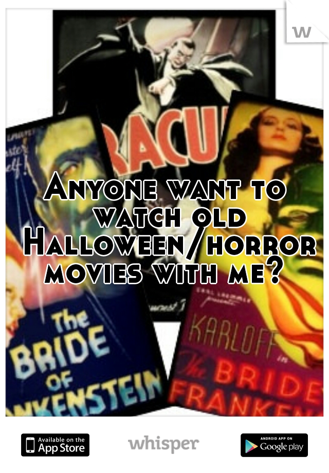 Anyone want to watch old Halloween/horror movies with me?