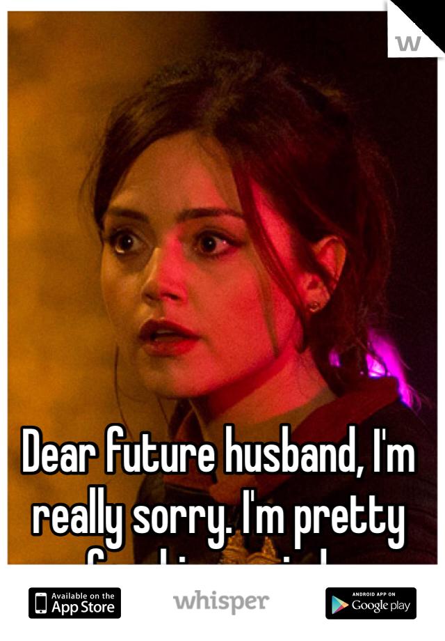 Dear future husband, I'm really sorry. I'm pretty freaking weird...