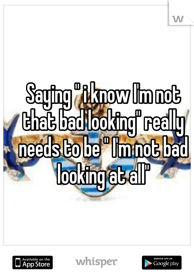 """Saying """" i know I'm not that bad looking"""" really needs to be """" I'm not bad looking at all"""""""