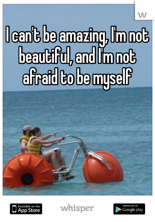 I can't be amazing, I'm not beautiful, and I'm not afraid to be myself