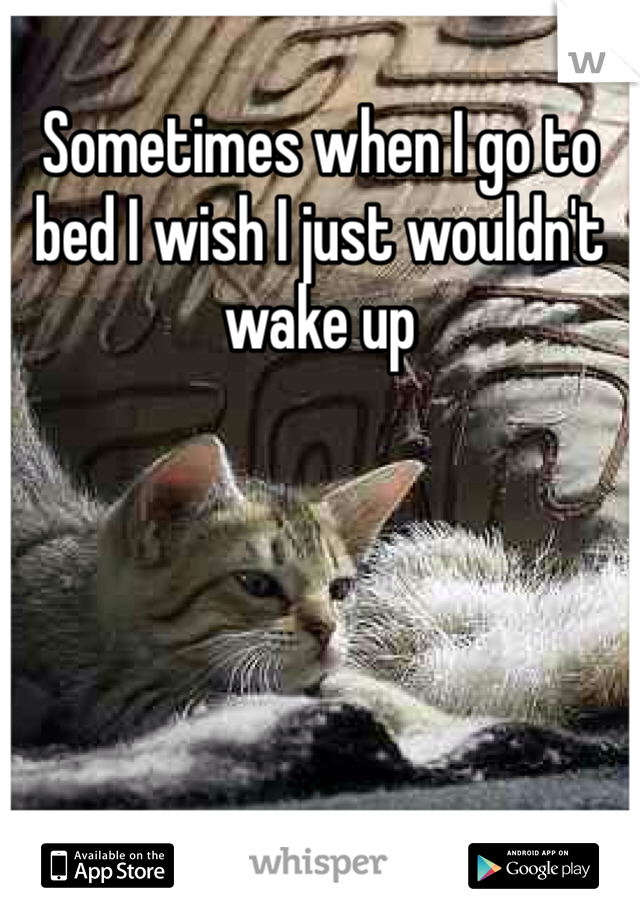 Sometimes when I go to bed I wish I just wouldn't wake up