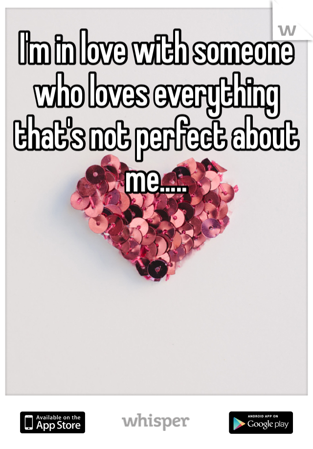 I'm in love with someone who loves everything that's not perfect about me.....