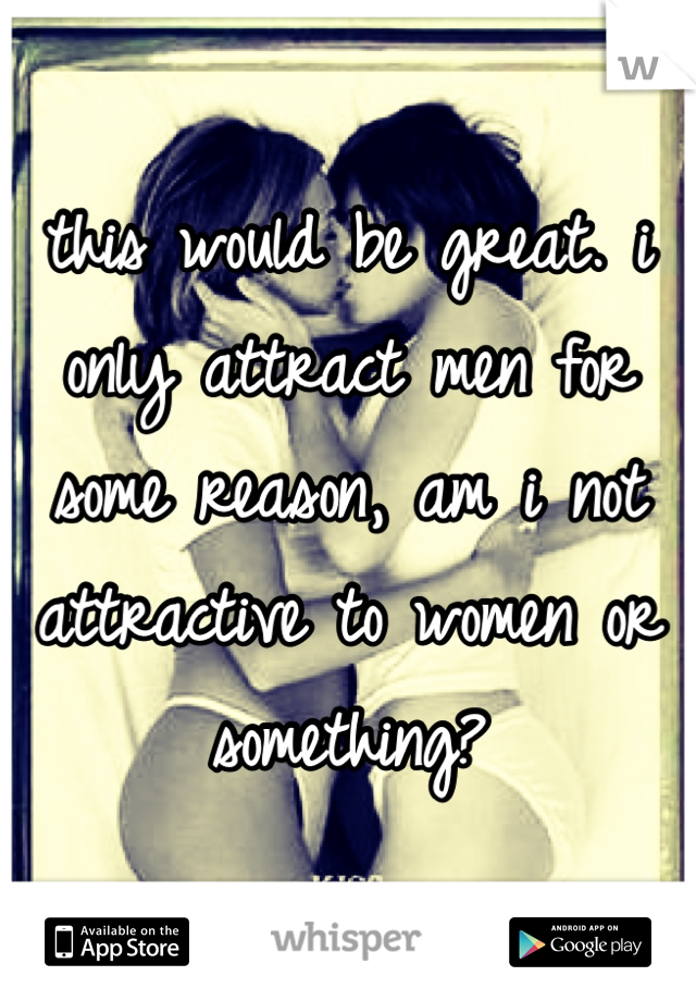 this would be great. i only attract men for some reason, am i not attractive to women or something?