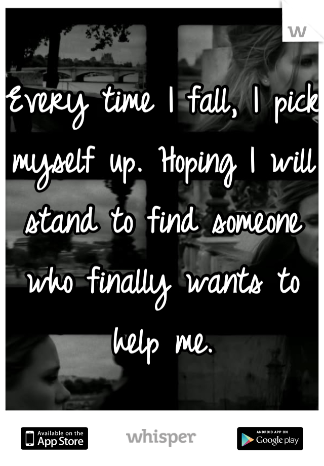 Every time I fall, I pick myself up. Hoping I will stand to find someone who finally wants to help me.