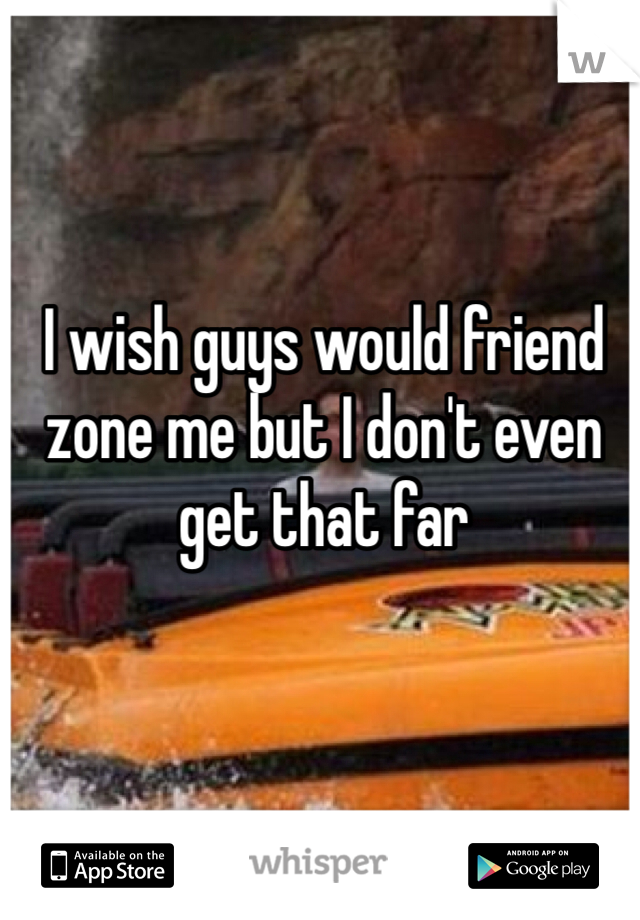 I wish guys would friend zone me but I don't even get that far