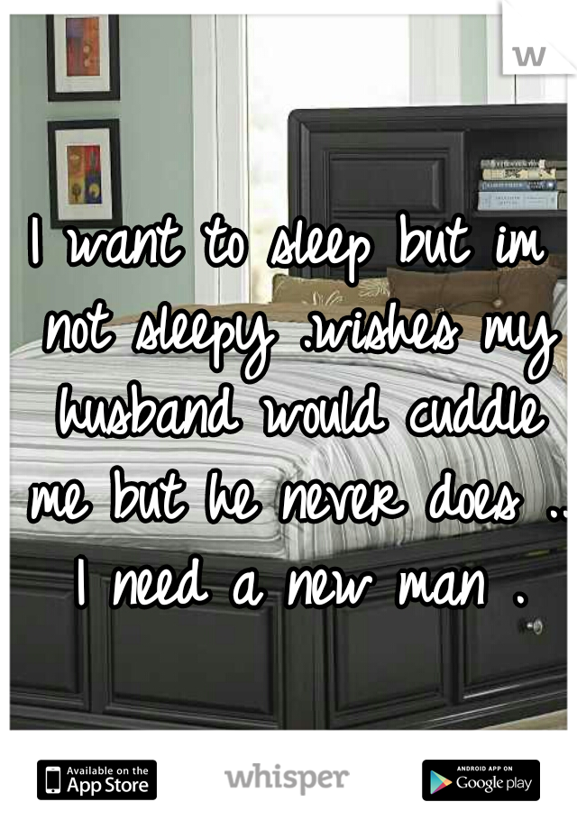 I want to sleep but im not sleepy .wishes my husband would cuddle me but he never does ..  I need a new man .