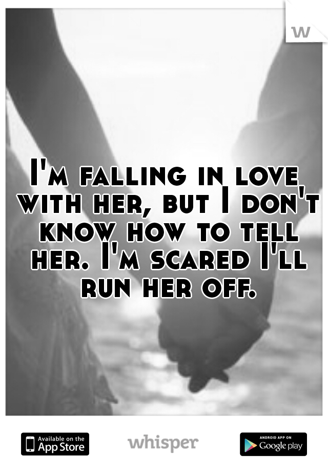 I'm falling in love with her, but I don't know how to tell her. I'm scared I'll run her off.