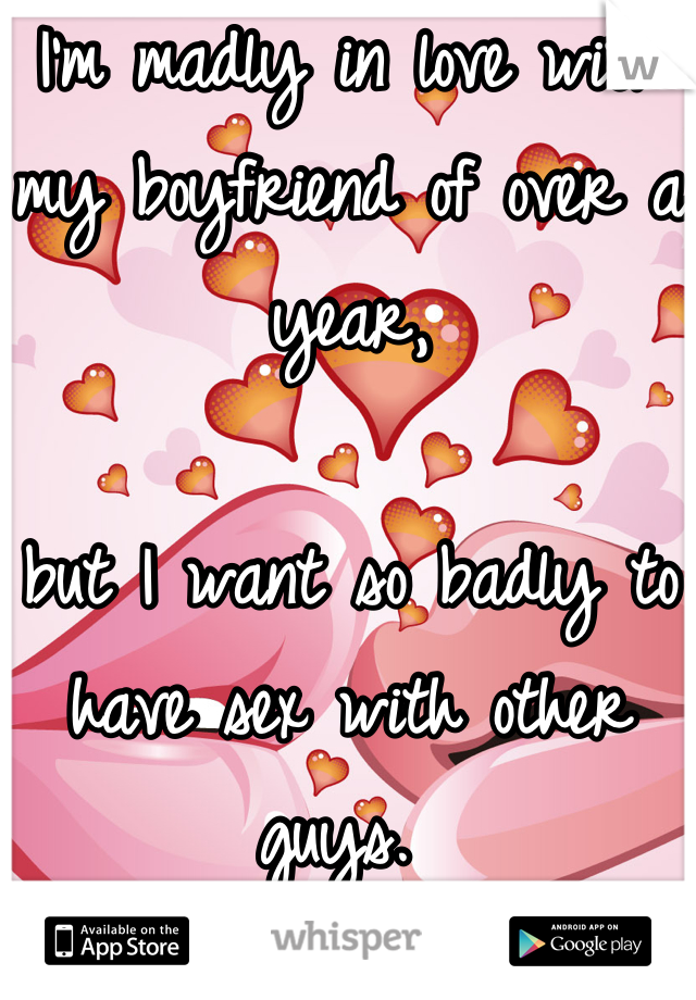 I'm madly in love with my boyfriend of over a year,  but I want so badly to have sex with other guys.