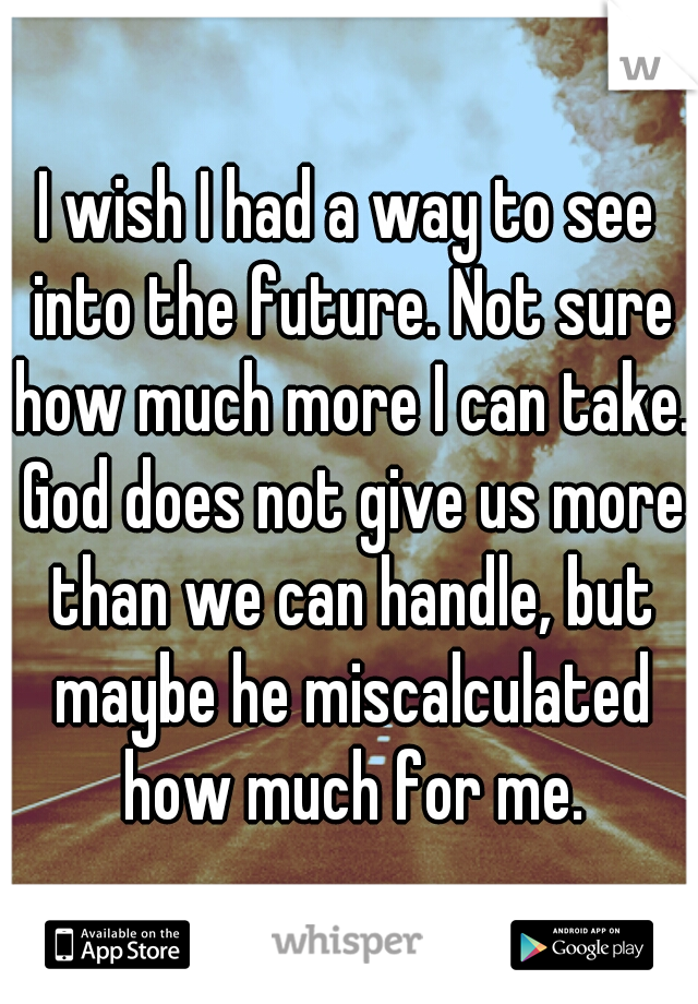 I wish I had a way to see into the future. Not sure how much more I can take. God does not give us more than we can handle, but maybe he miscalculated how much for me.