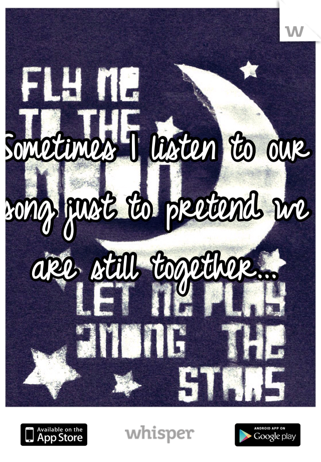 Sometimes I listen to our song just to pretend we are still together...