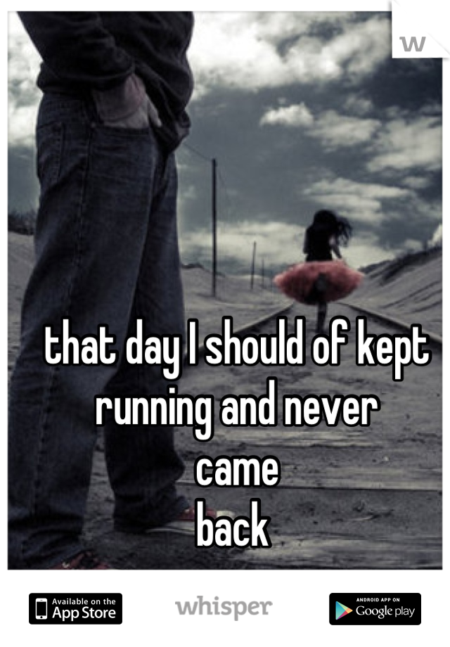 that day I should of kept  running and never  came  back