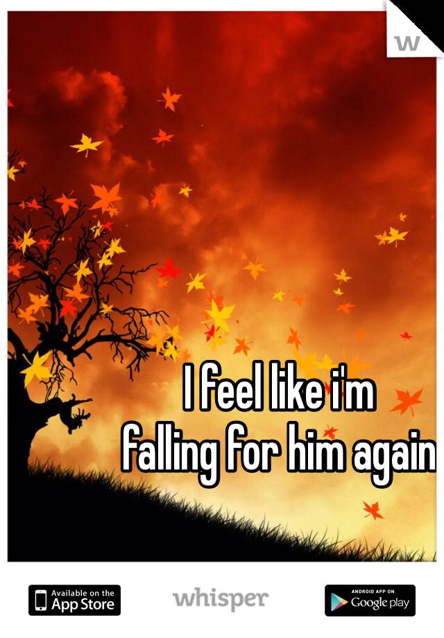 I feel like i'm  falling for him again