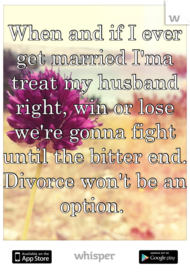 When and if I ever get married I'ma treat my husband right, win or lose we're gonna fight until the bitter end. Divorce won't be an option.