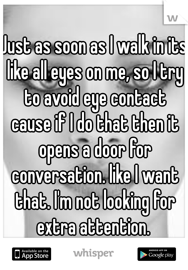 Just as soon as I walk in its like all eyes on me, so I try to avoid eye contact cause if I do that then it opens a door for conversation. like I want that. I'm not looking for extra attention.
