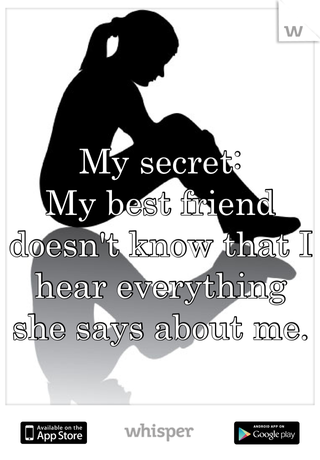 My secret: My best friend doesn't know that I hear everything she says about me.