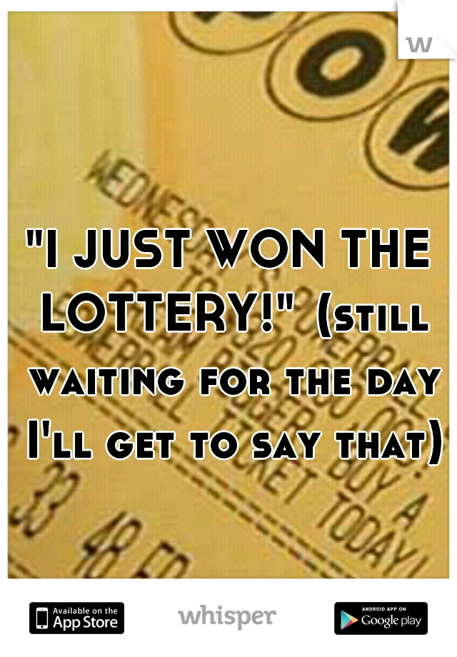 """I JUST WON THE LOTTERY!"" (still waiting for the day I'll get to say that)"