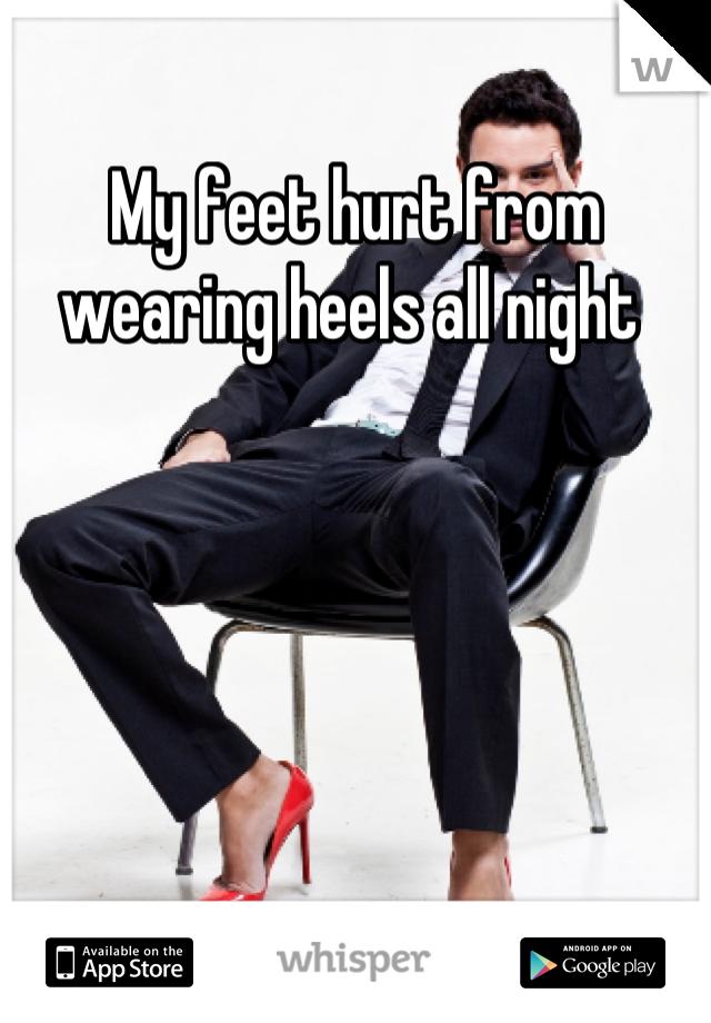 My feet hurt from wearing heels all night