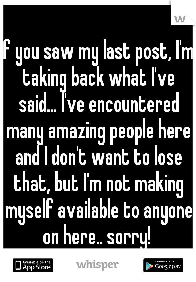 If you saw my last post, I'm taking back what I've said... I've encountered many amazing people here and I don't want to lose that, but I'm not making myself available to anyone on here.. sorry!