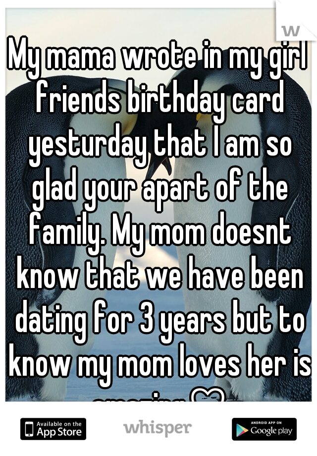My mama wrote in my girl friends birthday card yesturday that I am so glad your apart of the family. My mom doesnt know that we have been dating for 3 years but to know my mom loves her is amazing♡