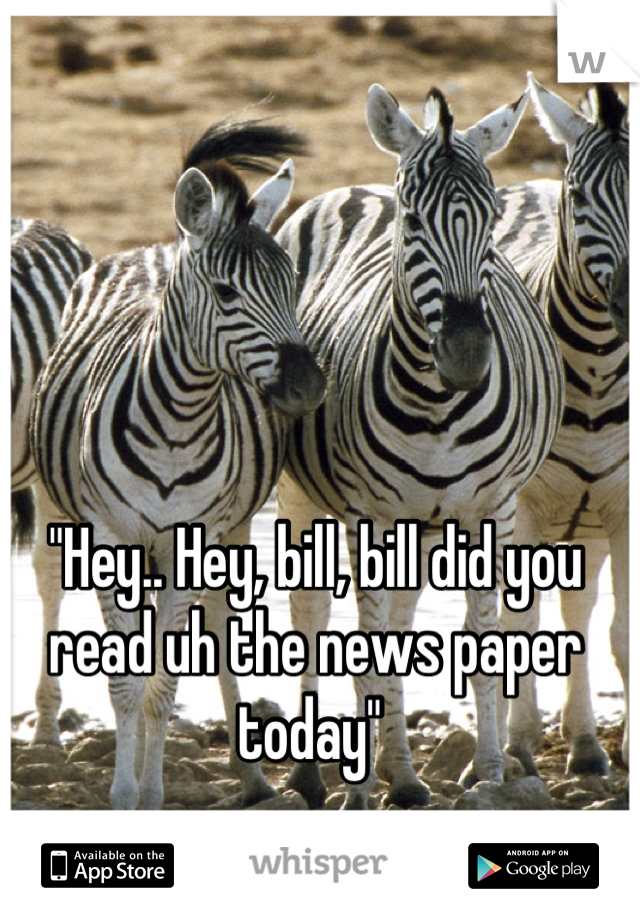 """""""Hey.. Hey, bill, bill did you read uh the news paper today"""""""
