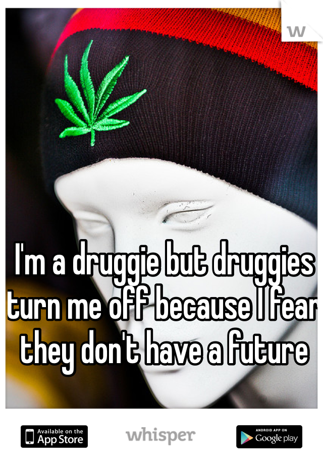 I'm a druggie but druggies turn me off because I fear they don't have a future