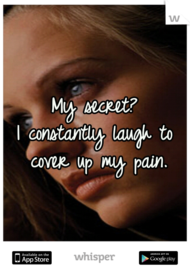 My secret? I constantly laugh to cover up my pain.