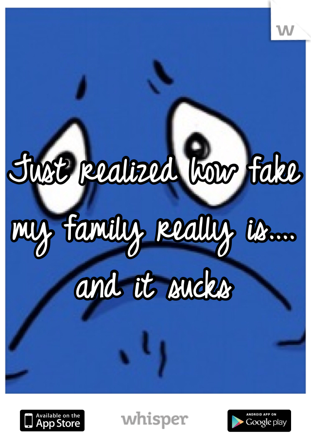 Just realized how fake my family really is.... and it sucks