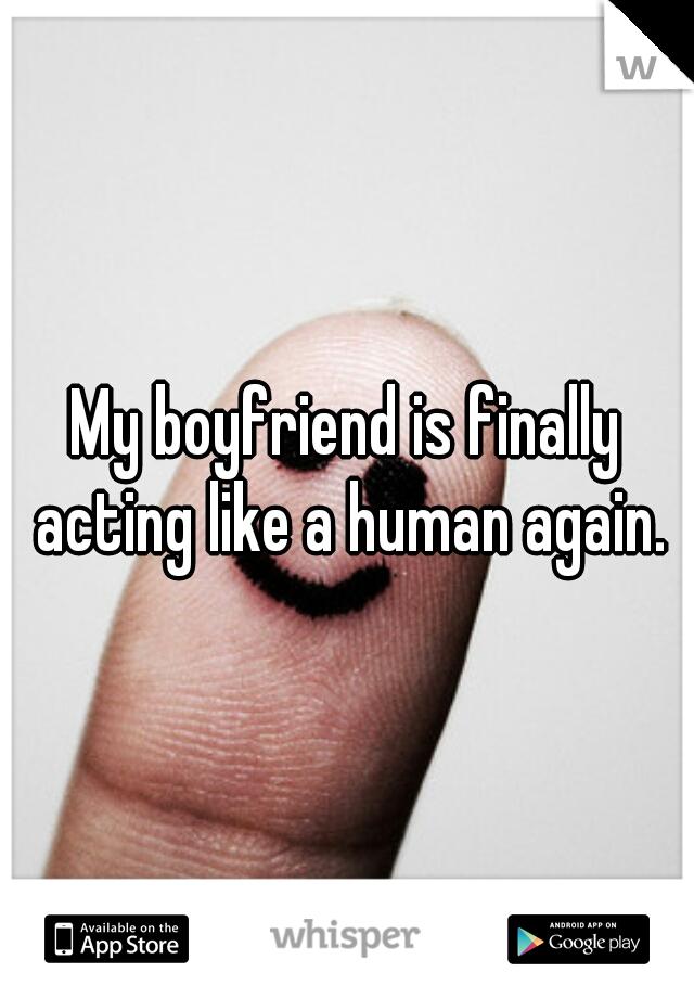 My boyfriend is finally acting like a human again.
