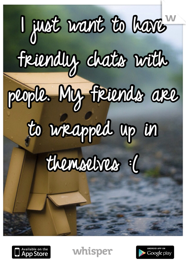 I just want to have friendly chats with people. My friends are to wrapped up in themselves :(