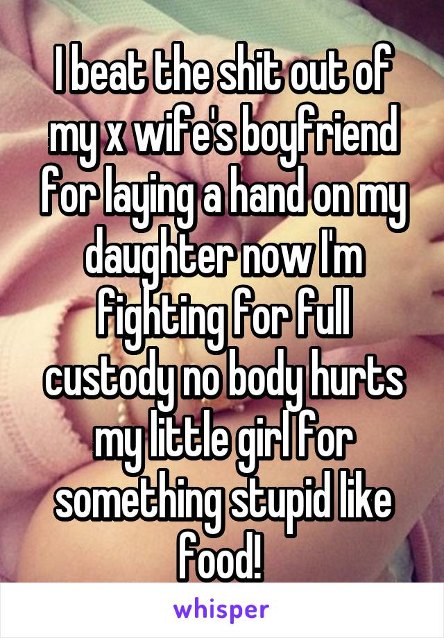 I beat the shit out of my x wife's boyfriend for laying a hand on my daughter now I'm fighting for full custody no body hurts my little girl for something stupid like food!