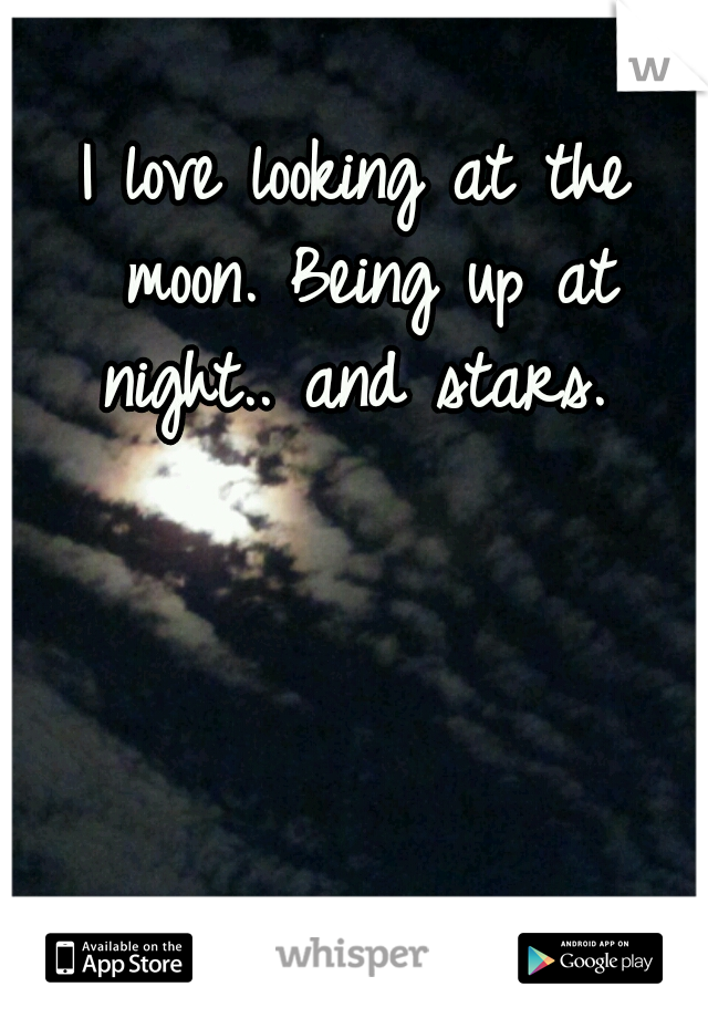 I love looking at the moon. Being up at night.. and stars.