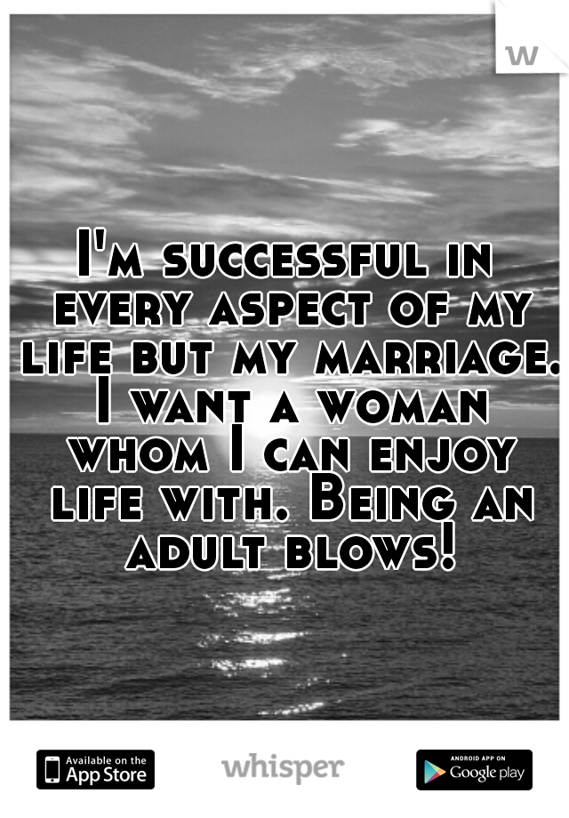 I'm successful in every aspect of my life but my marriage. I want a woman whom I can enjoy life with. Being an adult blows!