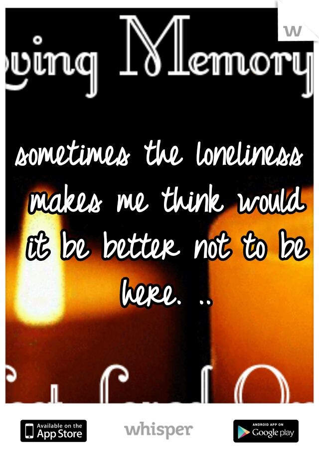 sometimes the loneliness makes me think would it be better not to be here. ..