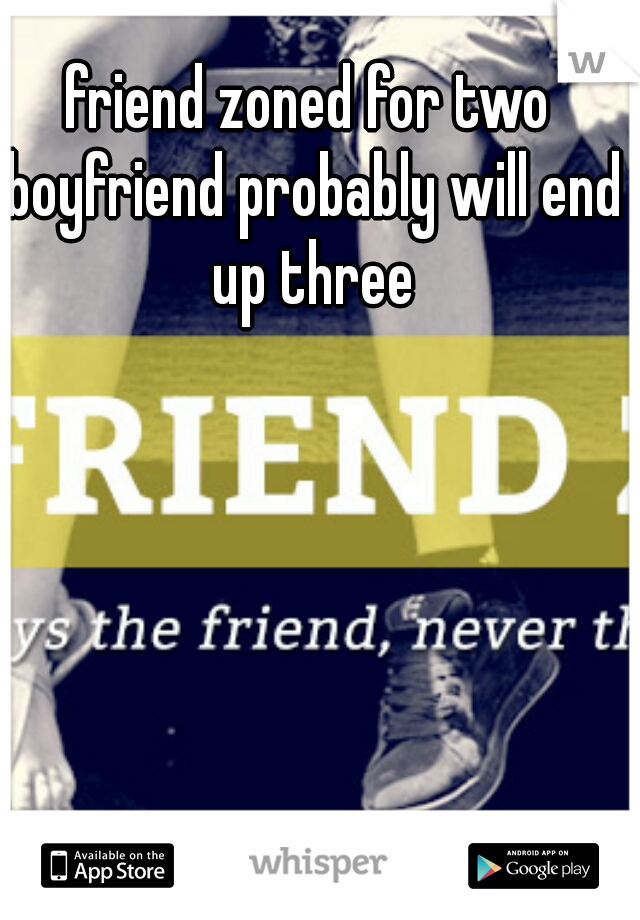 friend zoned for two boyfriend probably will end up three