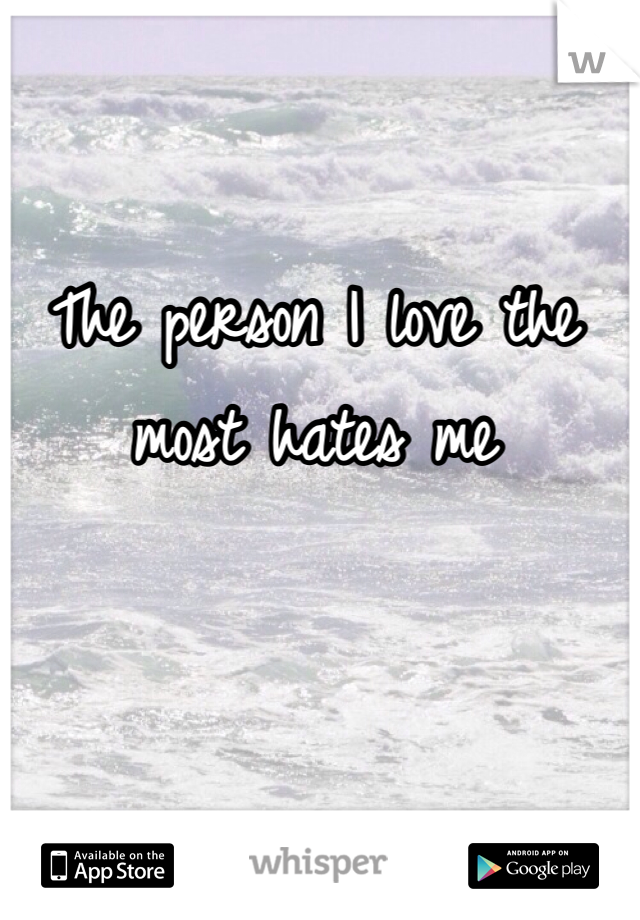 The person I love the most hates me
