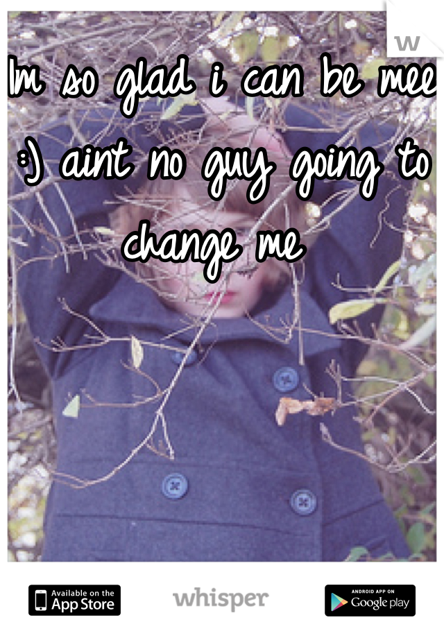 Im so glad i can be mee :) aint no guy going to change me