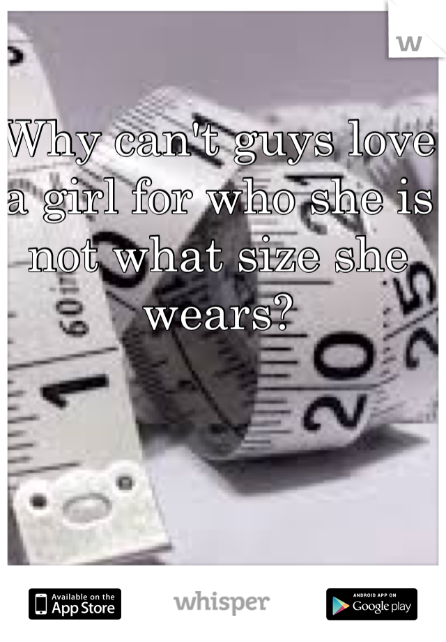 Why can't guys love a girl for who she is not what size she wears?