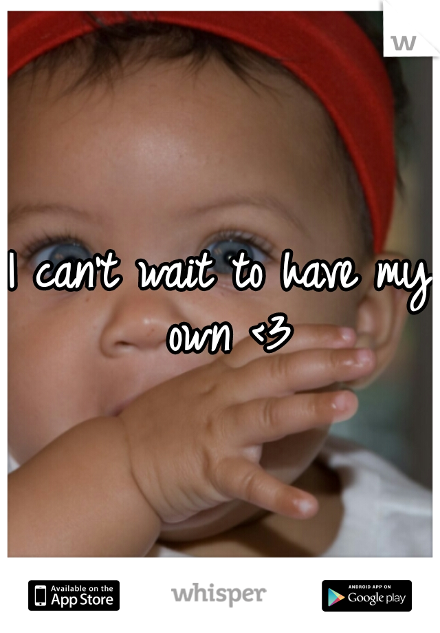 I can't wait to have my own <3