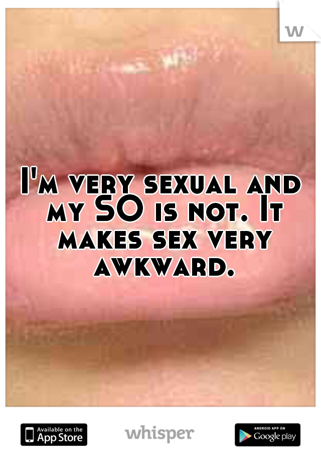 I'm very sexual and my SO is not. It makes sex very awkward.