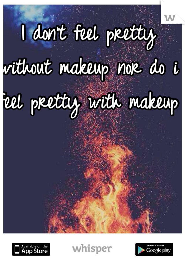 I don't feel pretty without makeup nor do i feel pretty with makeup