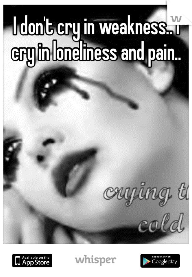 I don't cry in weakness.. I cry in loneliness and pain..